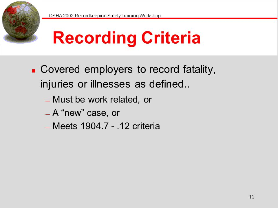 OSHA 2002 Recordkeeping Safety Training Workshop 11 Recording Criteria n Covered employers to record fatality, injuries or illnesses as defined..