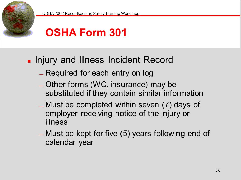 OSHA 2002 Recordkeeping Safety Training Workshop 16 OSHA Form 301 n Injury and Illness Incident Record Required for each entry on log Other forms (WC, insurance) may be substituted if they contain similar information Must be completed within seven (7) days of employer receiving notice of the injury or illness Must be kept for five (5) years following end of calendar year
