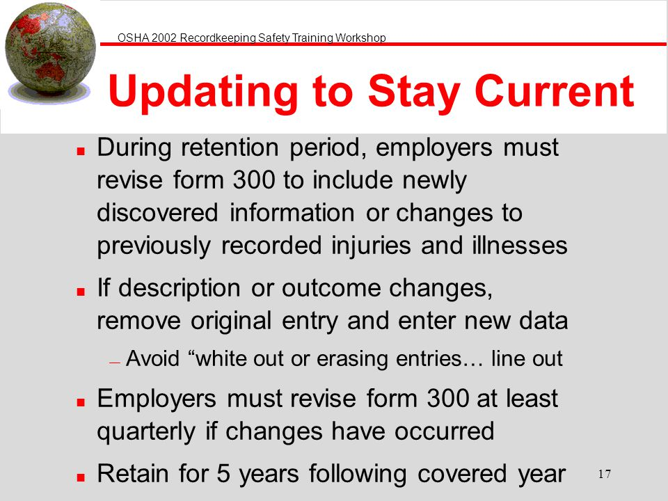 OSHA 2002 Recordkeeping Safety Training Workshop 17 Updating to Stay Current n During retention period, employers must revise form 300 to include newl