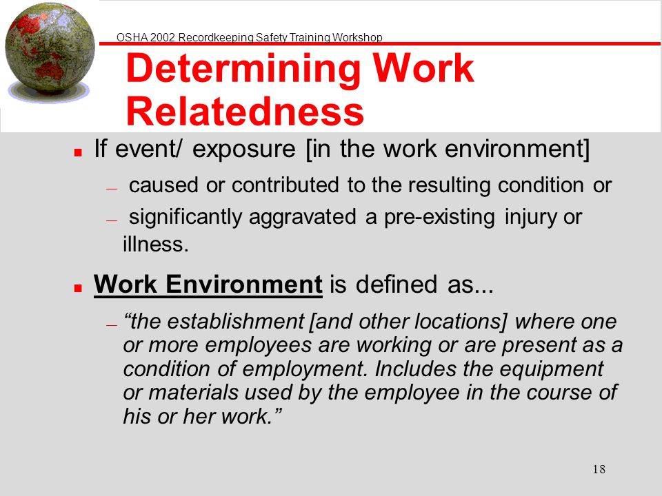 OSHA 2002 Recordkeeping Safety Training Workshop 18 Determining Work Relatedness n If event/ exposure [in the work environment] caused or contributed to the resulting condition or significantly aggravated a pre-existing injury or illness.