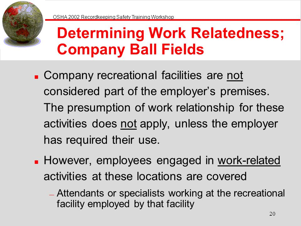 OSHA 2002 Recordkeeping Safety Training Workshop 20 Determining Work Relatedness; Company Ball Fields n Company recreational facilities are not considered part of the employers premises.