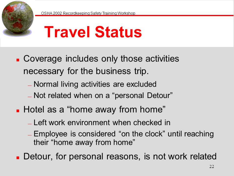 OSHA 2002 Recordkeeping Safety Training Workshop 22 Travel Status n Coverage includes only those activities necessary for the business trip.