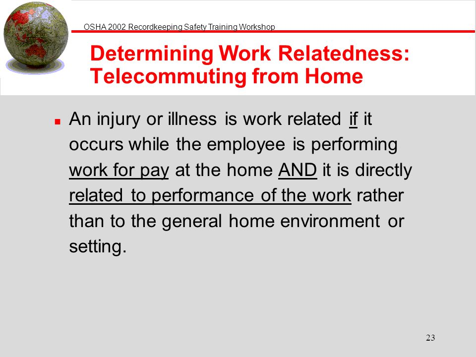 OSHA 2002 Recordkeeping Safety Training Workshop 23 n An injury or illness is work related if it occurs while the employee is performing work for pay at the home AND it is directly related to performance of the work rather than to the general home environment or setting.
