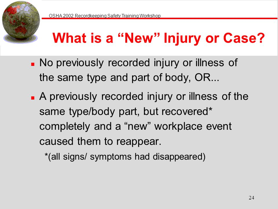 OSHA 2002 Recordkeeping Safety Training Workshop 24 n No previously recorded injury or illness of the same type and part of body, OR... n A previously