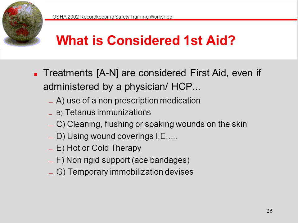OSHA 2002 Recordkeeping Safety Training Workshop 26 What is Considered 1st Aid.