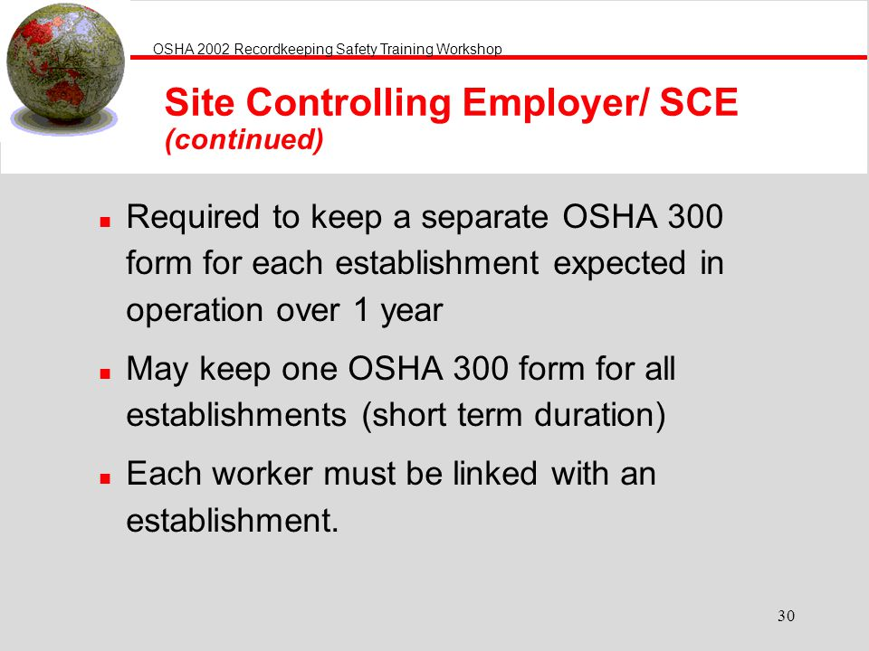 OSHA 2002 Recordkeeping Safety Training Workshop 30 n Required to keep a separate OSHA 300 form for each establishment expected in operation over 1 year n May keep one OSHA 300 form for all establishments (short term duration) n Each worker must be linked with an establishment.