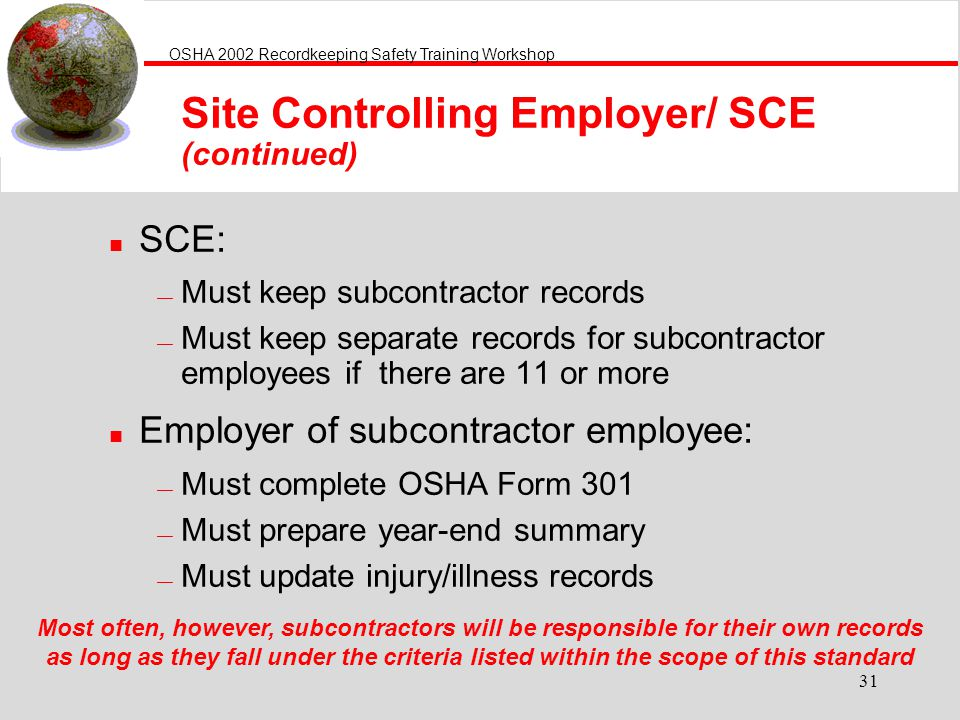 OSHA 2002 Recordkeeping Safety Training Workshop 31 Site Controlling Employer/ SCE (continued) n SCE: Must keep subcontractor records Must keep separa