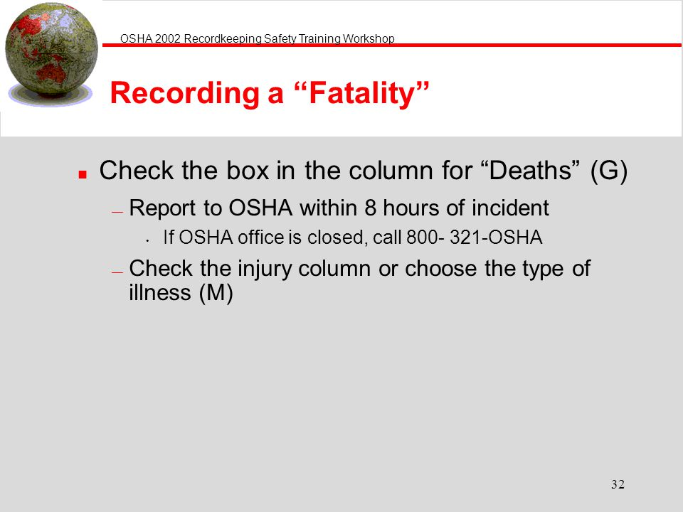 OSHA 2002 Recordkeeping Safety Training Workshop 32 Recording a Fatality n Check the box in the column for Deaths (G) Report to OSHA within 8 hours of