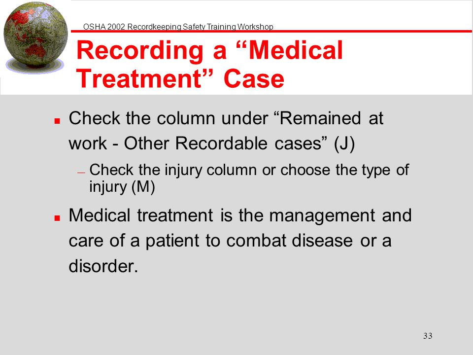 OSHA 2002 Recordkeeping Safety Training Workshop 33 Recording a Medical Treatment Case n Check the column under Remained at work - Other Recordable ca