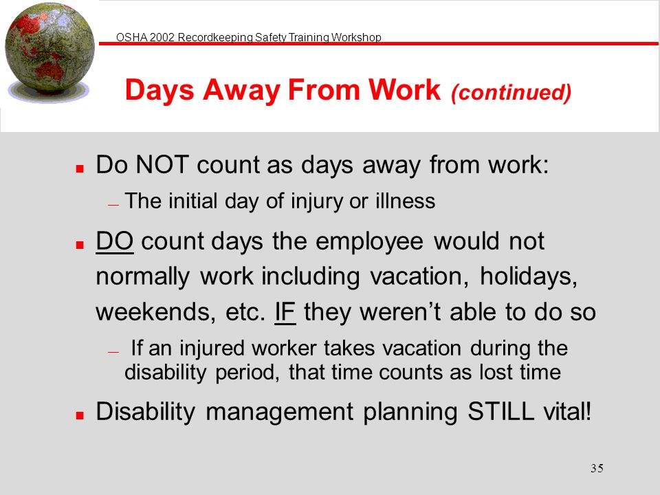 OSHA 2002 Recordkeeping Safety Training Workshop 35 Days Away From Work (continued) n Do NOT count as days away from work: The initial day of injury or illness n DO count days the employee would not normally work including vacation, holidays, weekends, etc.