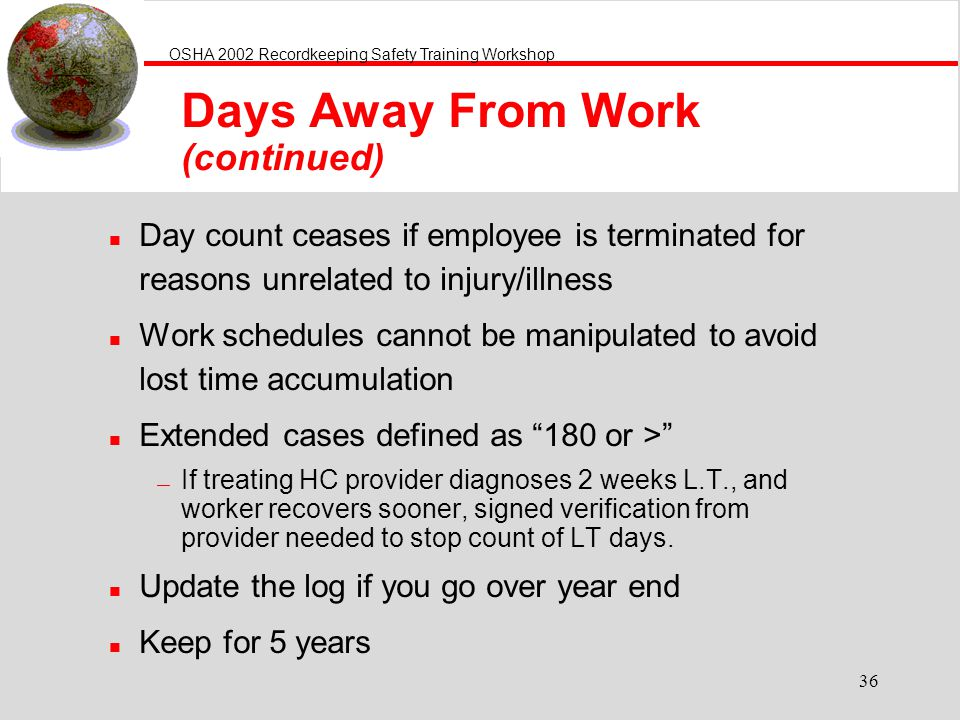 OSHA 2002 Recordkeeping Safety Training Workshop 36 Days Away From Work (continued) n Day count ceases if employee is terminated for reasons unrelated to injury/illness n Work schedules cannot be manipulated to avoid lost time accumulation n Extended cases defined as 180 or > If treating HC provider diagnoses 2 weeks L.T., and worker recovers sooner, signed verification from provider needed to stop count of LT days.