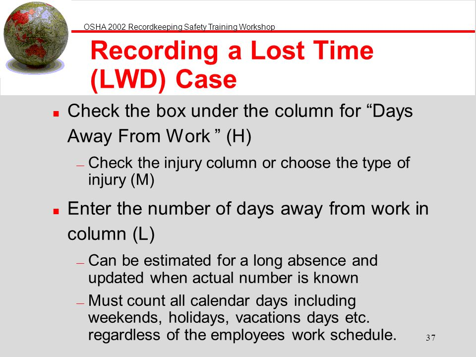 OSHA 2002 Recordkeeping Safety Training Workshop 37 Recording a Lost Time (LWD) Case n Check the box under the column for Days Away From Work (H) Check the injury column or choose the type of injury (M) n Enter the number of days away from work in column (L) Can be estimated for a long absence and updated when actual number is known Must count all calendar days including weekends, holidays, vacations days etc.