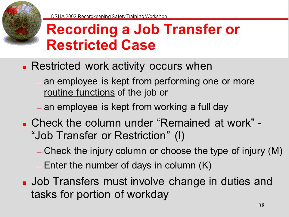 OSHA 2002 Recordkeeping Safety Training Workshop 38 Recording a Job Transfer or Restricted Case n Restricted work activity occurs when an employee is kept from performing one or more routine functions of the job or an employee is kept from working a full day n Check the column under Remained at work - Job Transfer or Restriction (I) Check the injury column or choose the type of injury (M) Enter the number of days in column (K) n Job Transfers must involve change in duties and tasks for portion of workday