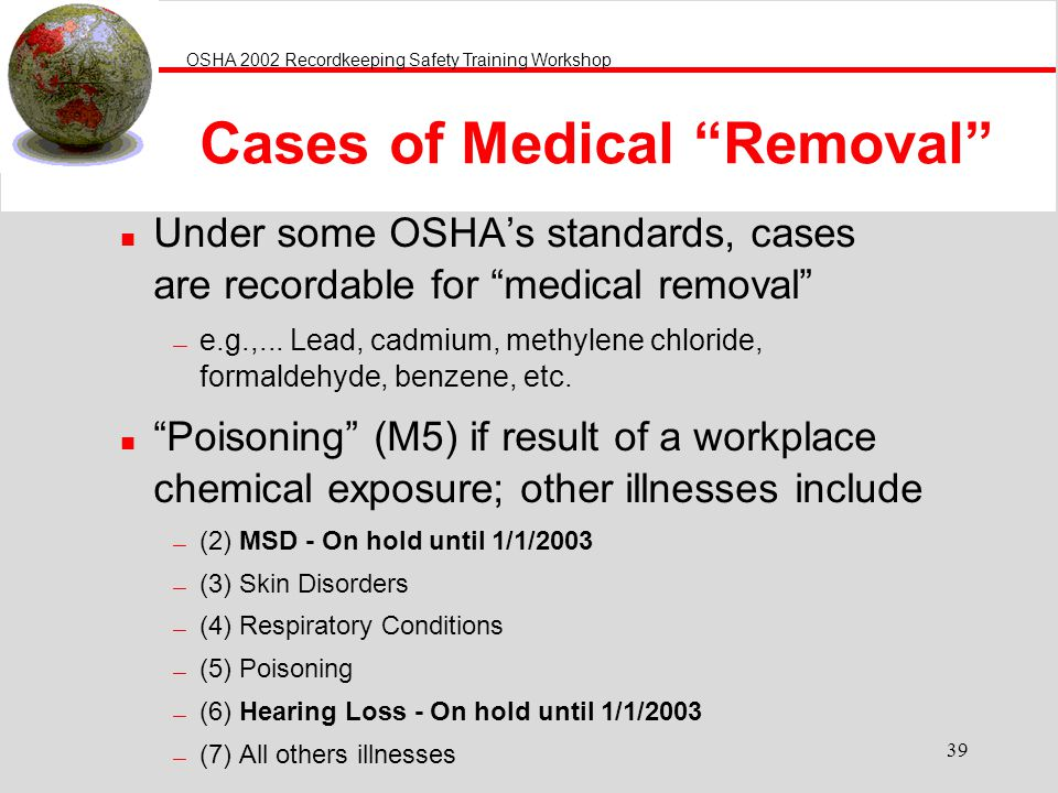 OSHA 2002 Recordkeeping Safety Training Workshop 39 Cases of Medical Removal n Under some OSHAs standards, cases are recordable for medical removal e.g.,...
