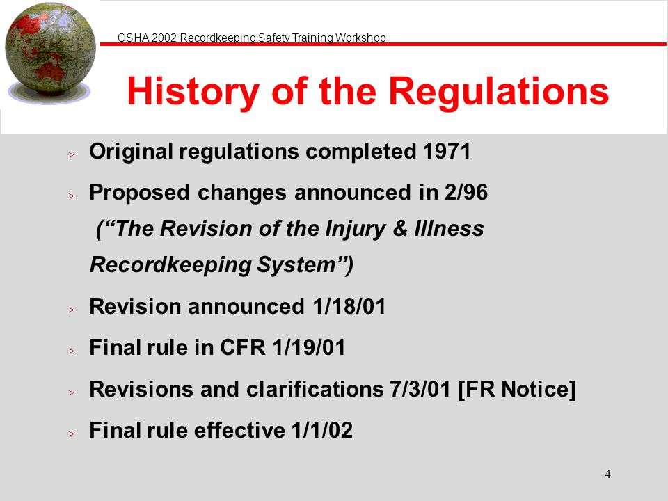 OSHA 2002 Recordkeeping Safety Training Workshop 4 History of the Regulations > Original regulations completed 1971 > Proposed changes announced in 2/96 (The Revision of the Injury & Illness Recordkeeping System) > Revision announced 1/18/01 > Final rule in CFR 1/19/01 > Revisions and clarifications 7/3/01 [FR Notice] > Final rule effective 1/1/02