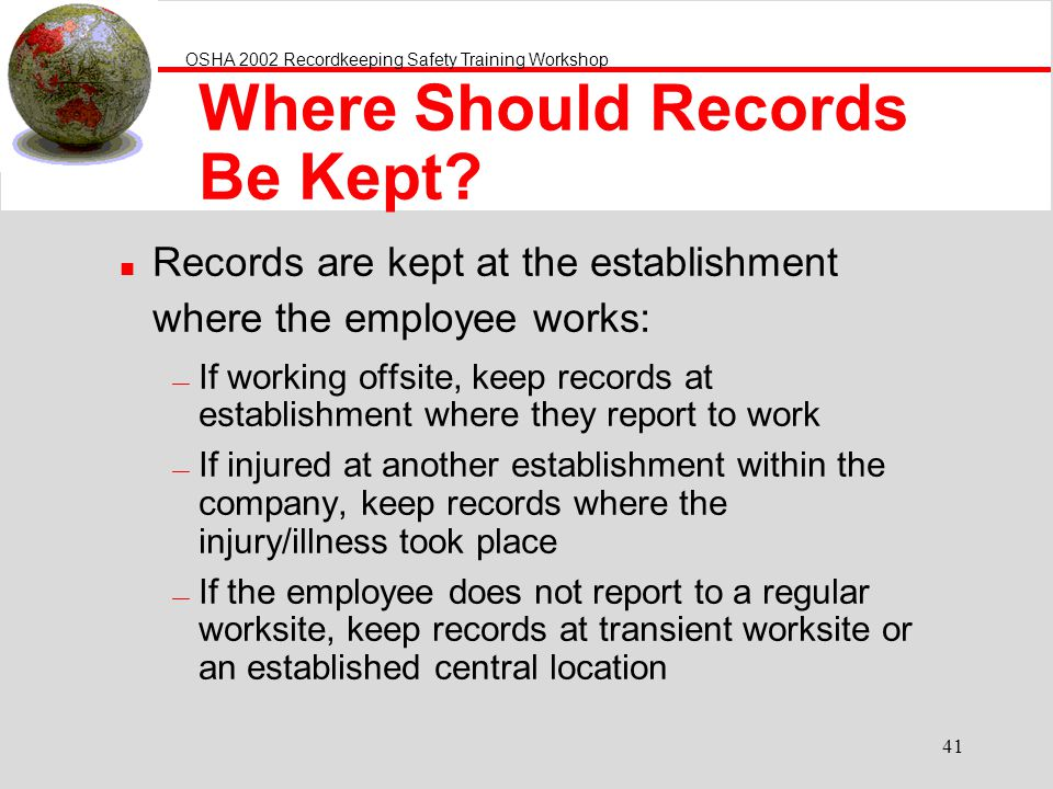 OSHA 2002 Recordkeeping Safety Training Workshop 41 Where Should Records Be Kept? n Records are kept at the establishment where the employee works: If