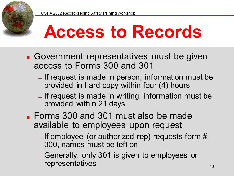 OSHA 2002 Recordkeeping Safety Training Workshop 43 Access to Records n Government representatives must be given access to Forms 300 and 301 If request is made in person, information must be provided in hard copy within four (4) hours If request is made in writing, information must be provided within 21 days n Forms 300 and 301 must also be made available to employees upon request If employee (or authorized rep) requests form # 300, names must be left on Generally, only 301 is given to employees or representatives