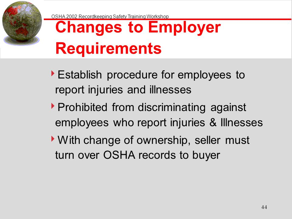 OSHA 2002 Recordkeeping Safety Training Workshop 44 Changes to Employer Requirements Establish procedure for employees to report injuries and illnesse