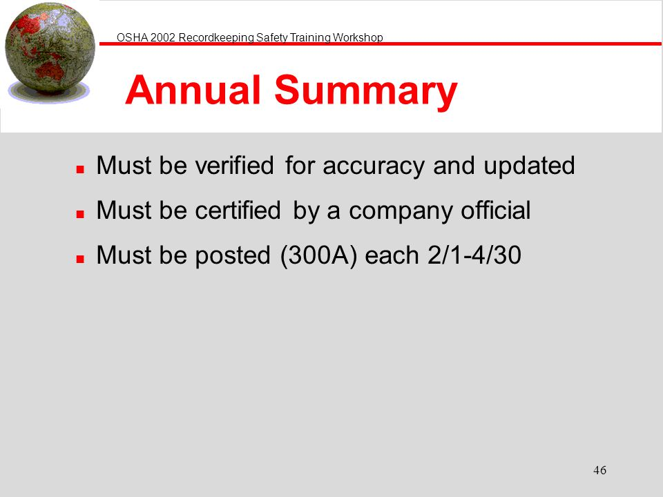 OSHA 2002 Recordkeeping Safety Training Workshop 46 Annual Summary n Must be verified for accuracy and updated n Must be certified by a company offici