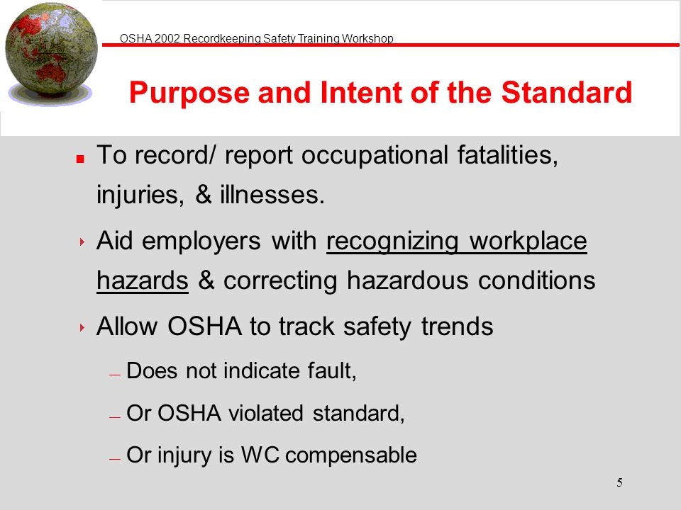 OSHA 2002 Recordkeeping Safety Training Workshop 5 n To record/ report occupational fatalities, injuries, & illnesses.