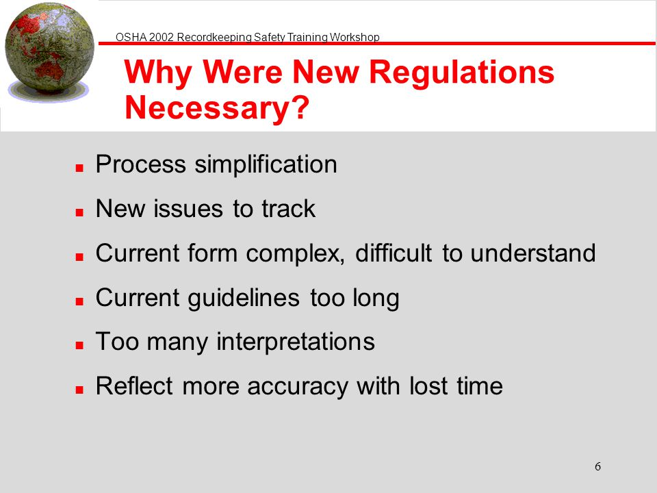 OSHA 2002 Recordkeeping Safety Training Workshop 6 Why Were New Regulations Necessary? n Process simplification n New issues to track n Current form c