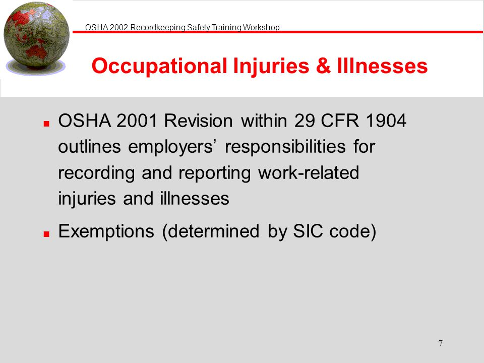 OSHA 2002 Recordkeeping Safety Training Workshop 7 Occupational Injuries & Illnesses n OSHA 2001 Revision within 29 CFR 1904 outlines employers responsibilities for recording and reporting work-related injuries and illnesses n Exemptions (determined by SIC code)
