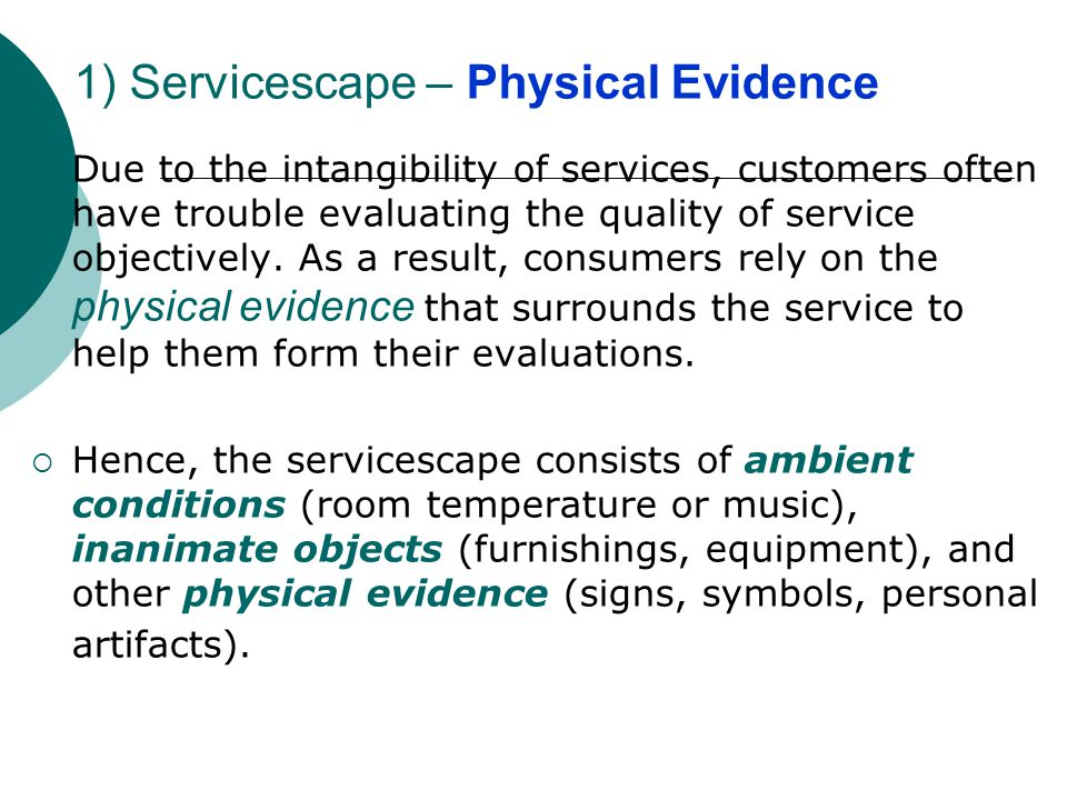 1) Servicescape – Physical Evidence Due to the intangibility of services, customers often have trouble evaluating the quality of service objectively.