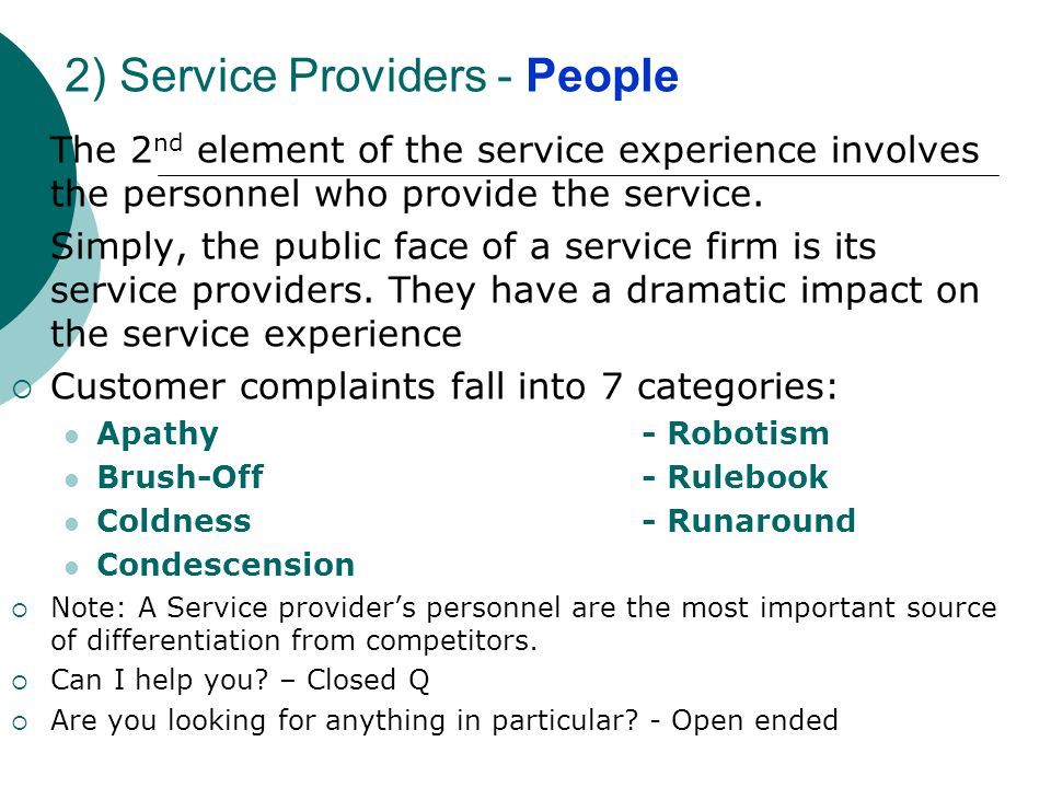 2) Service Providers - People The 2 nd element of the service experience involves the personnel who provide the service. Simply, the public face of a