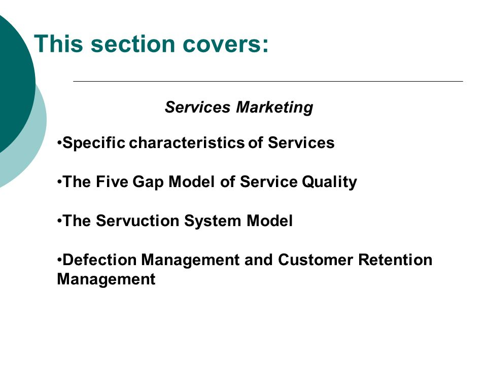 This section covers: Specific characteristics of Services The Five Gap Model of Service Quality The Servuction System Model Defection Management and C