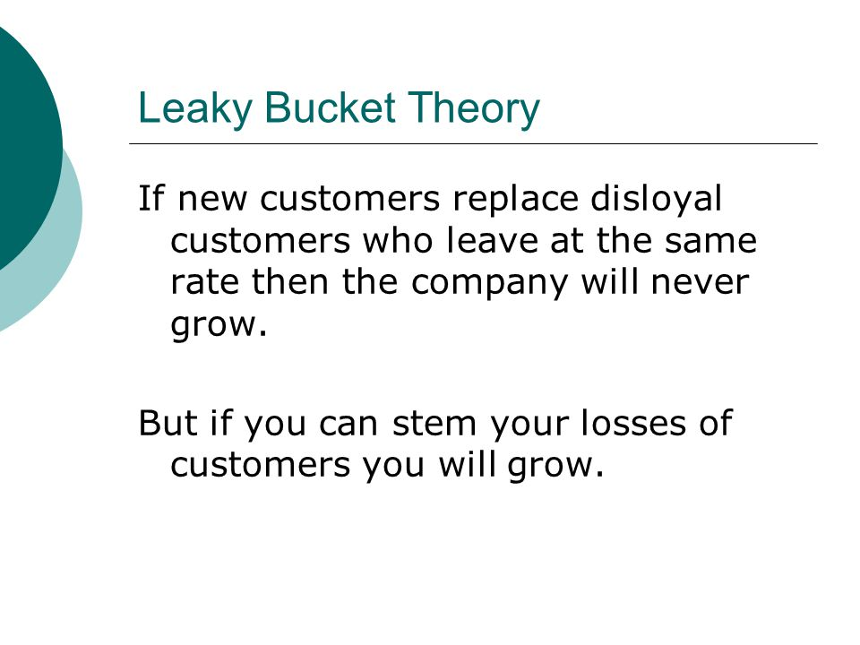 Leaky Bucket Theory If new customers replace disloyal customers who leave at the same rate then the company will never grow. But if you can stem your