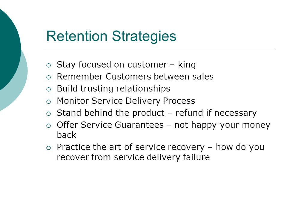 Retention Strategies Stay focused on customer – king Remember Customers between sales Build trusting relationships Monitor Service Delivery Process St