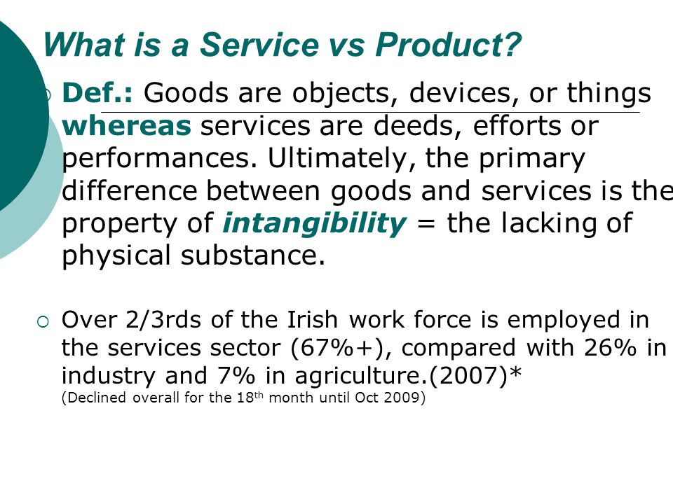 What is a Service vs Product? Def.: Goods are objects, devices, or things whereas services are deeds, efforts or performances. Ultimately, the primary