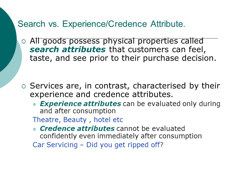 Search vs. Experience/Credence Attribute. All goods possess physical properties called search attributes that customers can feel, taste, and see prior