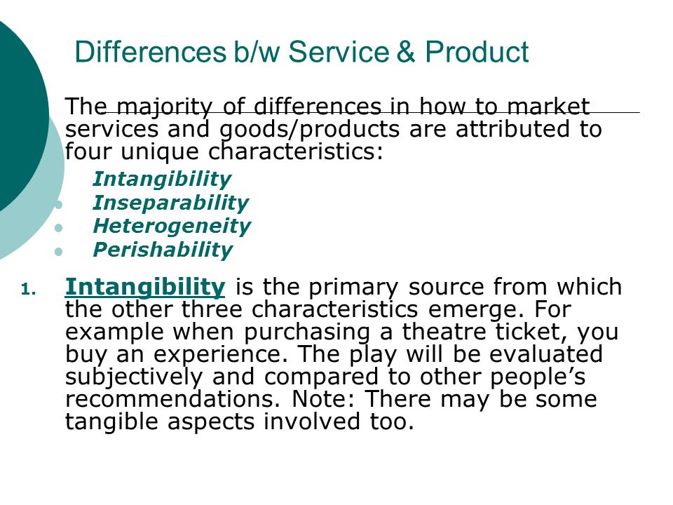 Differences b/w Service & Product The majority of differences in how to market services and goods/products are attributed to four unique characteristi
