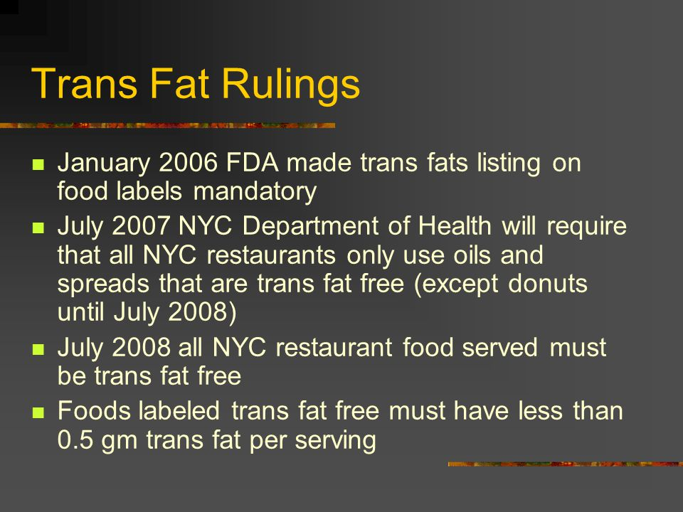 Trans Fat Rulings January 2006 FDA made trans fats listing on food labels mandatory July 2007 NYC Department of Health will require that all NYC restaurants only use oils and spreads that are trans fat free (except donuts until July 2008) July 2008 all NYC restaurant food served must be trans fat free Foods labeled trans fat free must have less than 0.5 gm trans fat per serving