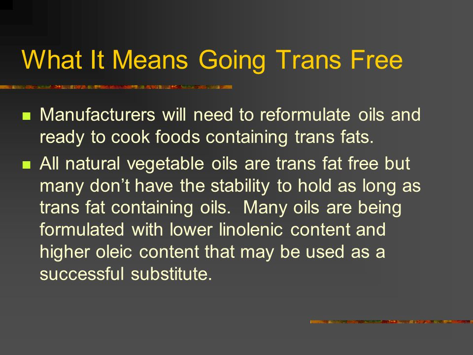 What It Means Going Trans Free Manufacturers will need to reformulate oils and ready to cook foods containing trans fats.