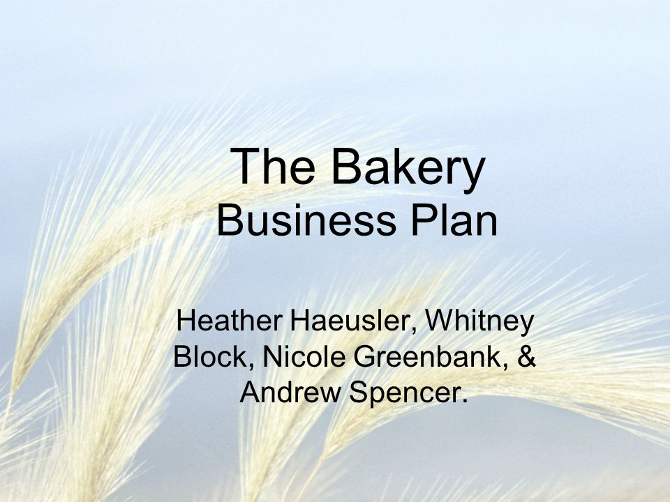 The Bakery Business Plan Heather Haeusler, Whitney Block, Nicole Greenbank, & Andrew Spencer.