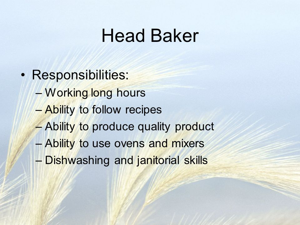 Head Baker Responsibilities: –Working long hours –Ability to follow recipes –Ability to produce quality product –Ability to use ovens and mixers –Dishwashing and janitorial skills