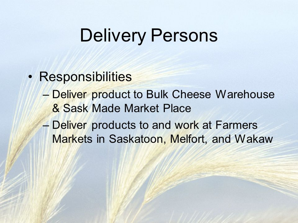 Delivery Persons Responsibilities –Deliver product to Bulk Cheese Warehouse & Sask Made Market Place –Deliver products to and work at Farmers Markets in Saskatoon, Melfort, and Wakaw