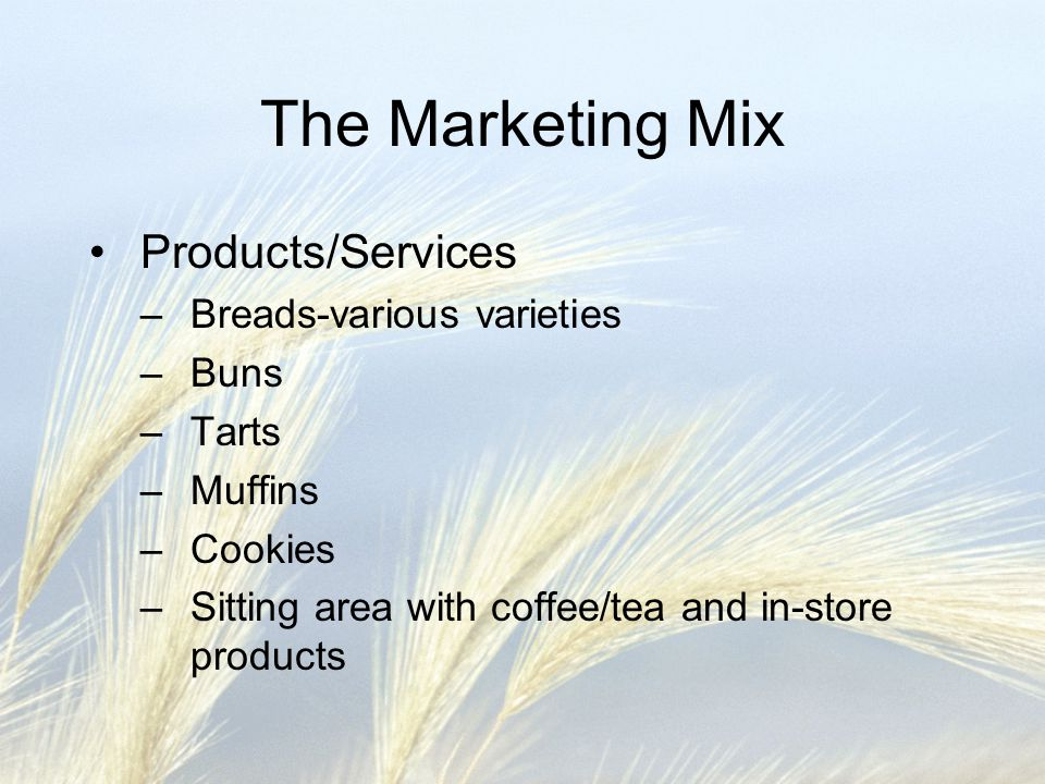 The Marketing Mix Products/Services –Breads-various varieties –Buns –Tarts –Muffins –Cookies –Sitting area with coffee/tea and in-store products