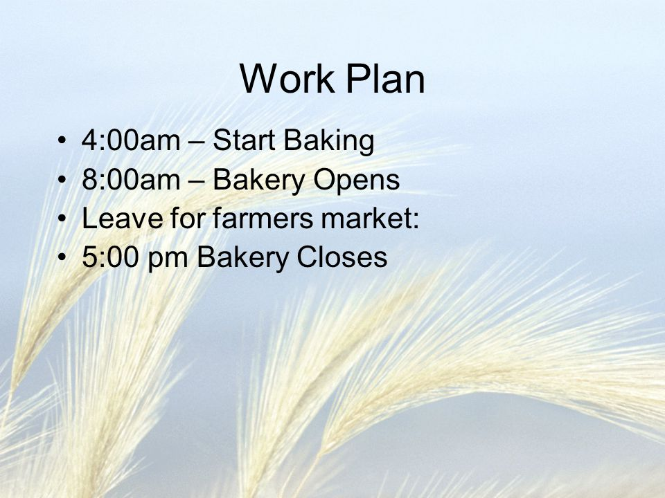Work Plan 4:00am – Start Baking 8:00am – Bakery Opens Leave for farmers market: 5:00 pm Bakery Closes