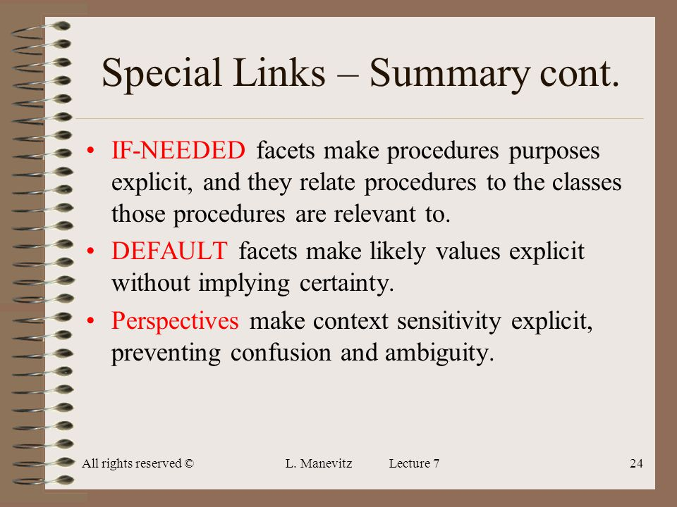 All rights reserved ©L. Manevitz Lecture 724 Special Links – Summary cont. IF-NEEDED facets make procedures purposes explicit, and they relate procedu