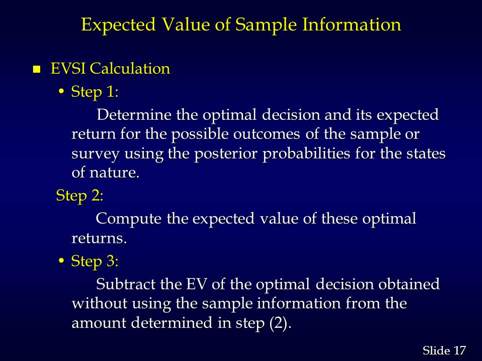 17 Slide Expected Value of Sample Information n EVSI Calculation Step 1:Step 1: Determine the optimal decision and its expected return for the possibl