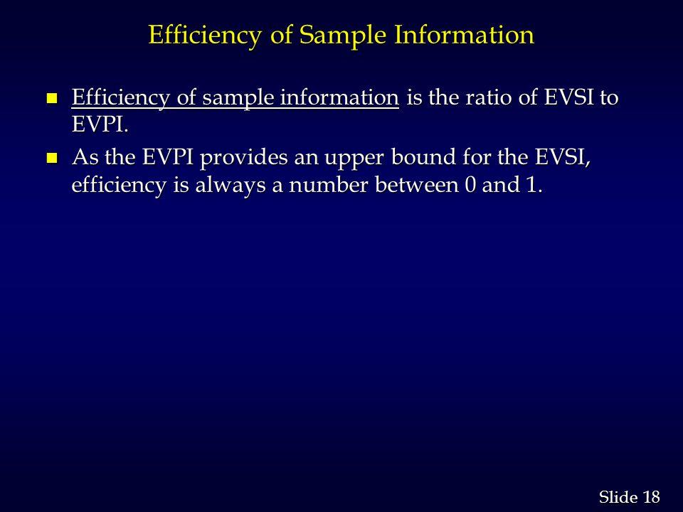 18 Slide Efficiency of Sample Information n Efficiency of sample information is the ratio of EVSI to EVPI. n As the EVPI provides an upper bound for t