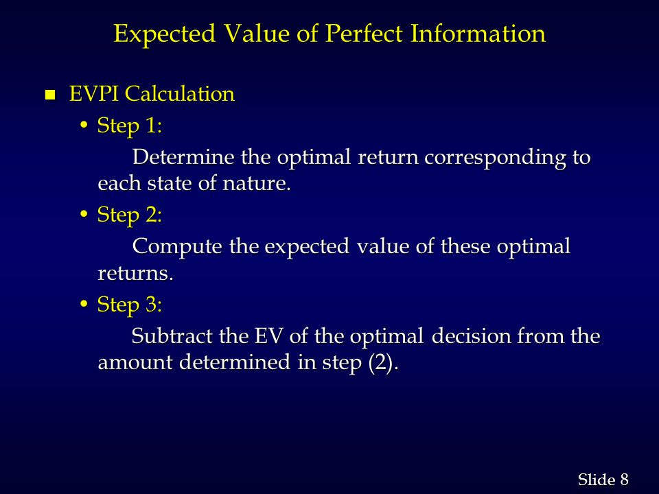 8 8 Slide Expected Value of Perfect Information n EVPI Calculation Step 1:Step 1: Determine the optimal return corresponding to each state of nature.