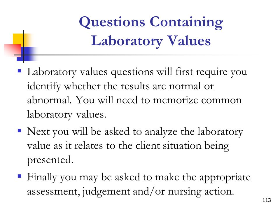 113 Questions Containing Laboratory Values Laboratory values questions will first require you identify whether the results are normal or abnormal.