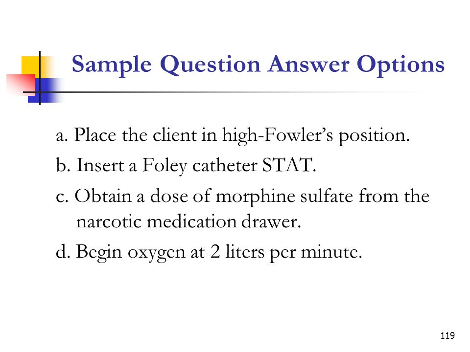 119 Sample Question Answer Options a.Place the client in high-Fowlers position.