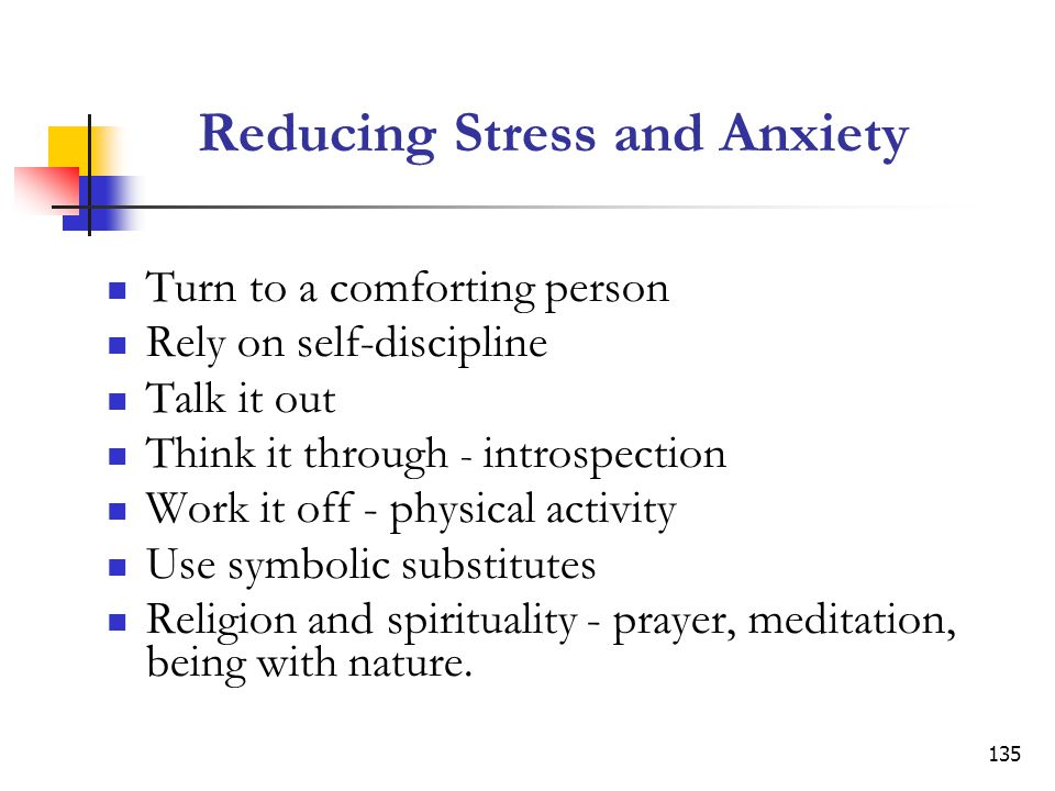 135 Reducing Stress and Anxiety Turn to a comforting person Rely on self-discipline Talk it out Think it through - introspection Work it off - physical activity Use symbolic substitutes Religion and spirituality - prayer, meditation, being with nature.