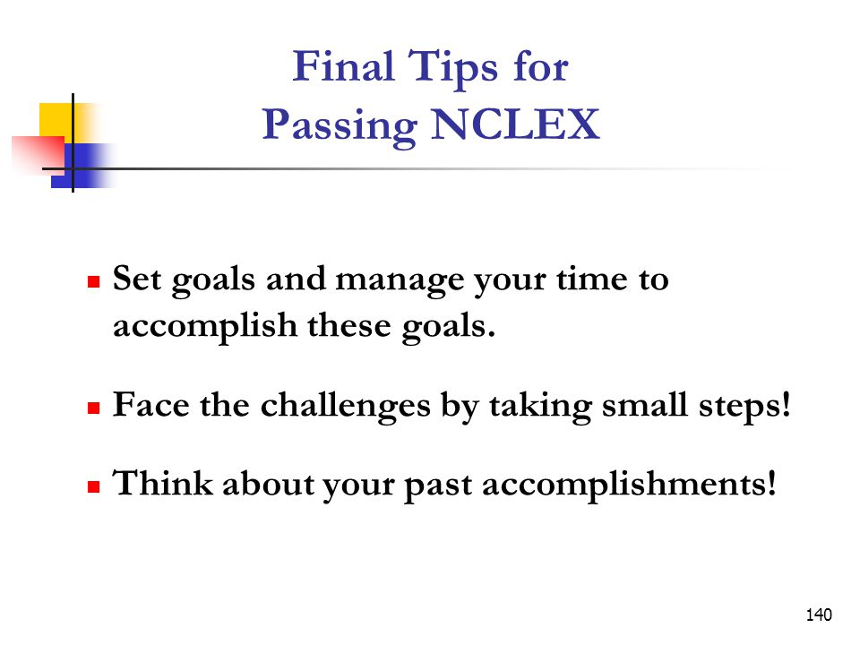 140 Final Tips for Passing NCLEX Set goals and manage your time to accomplish these goals.