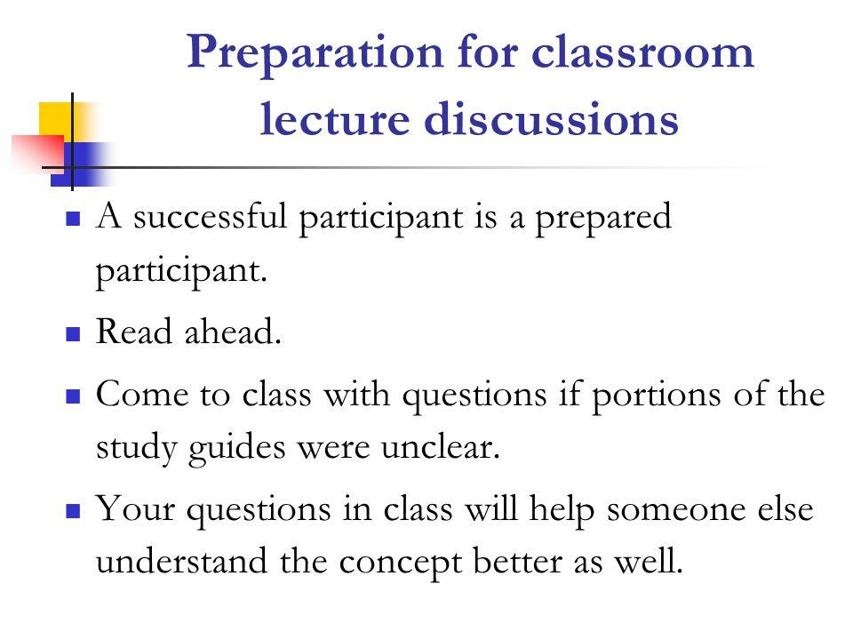 Preparation for classroom lecture discussions A successful participant is a prepared participant.